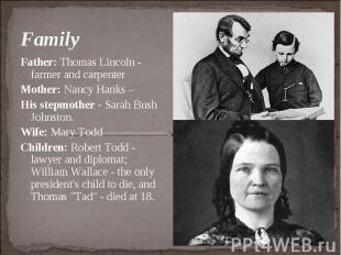 Family Father: Thomas Lincoln - farmer and carpenter Mother: Nancy Hanks – His s