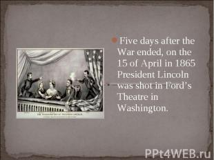 Five days after the War ended, on the 15 of April in 1865 President Lincoln was