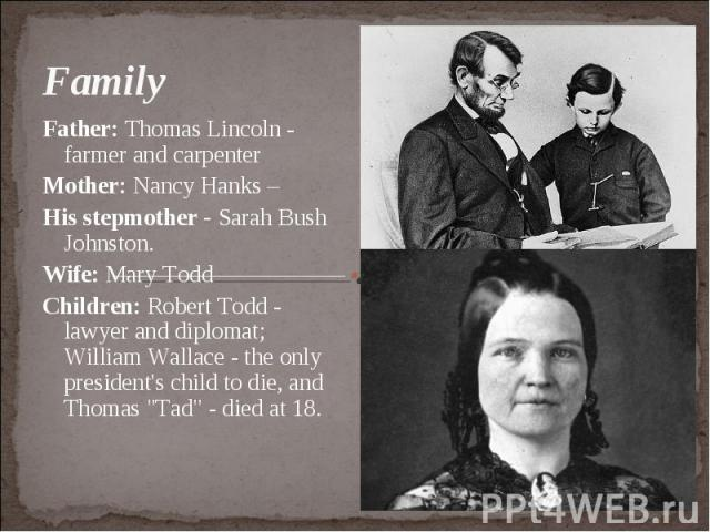 """Family Father: Thomas Lincoln - farmer and carpenter Mother: Nancy Hanks – His stepmother - Sarah Bush Johnston. Wife: Mary Todd Children: Robert Todd - lawyer and diplomat; William Wallace - the only president's child to die, and Thomas """"Tad&q…"""