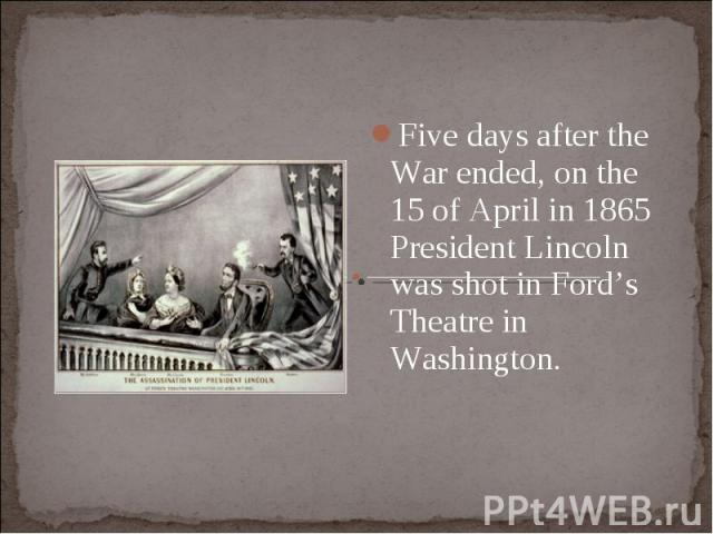 Five days after the War ended, on the 15 of April in 1865 President Lincoln was shot in Ford's Theatre in Washington. Five days after the War ended, on the 15 of April in 1865 President Lincoln was shot in Ford's Theatre in Washington.