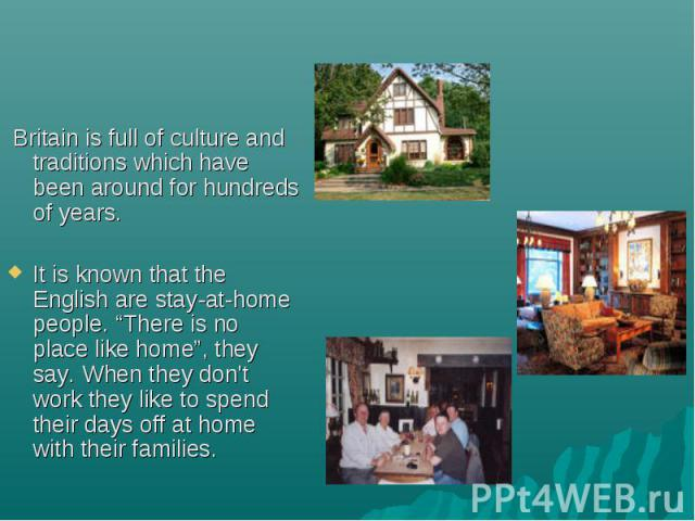 """Britain is full of culture and traditions which have been around for hundreds of years. Britain is full of culture and traditions which have been around for hundreds of years. It is known that the English are stay-at-home people. """"There is no place …"""