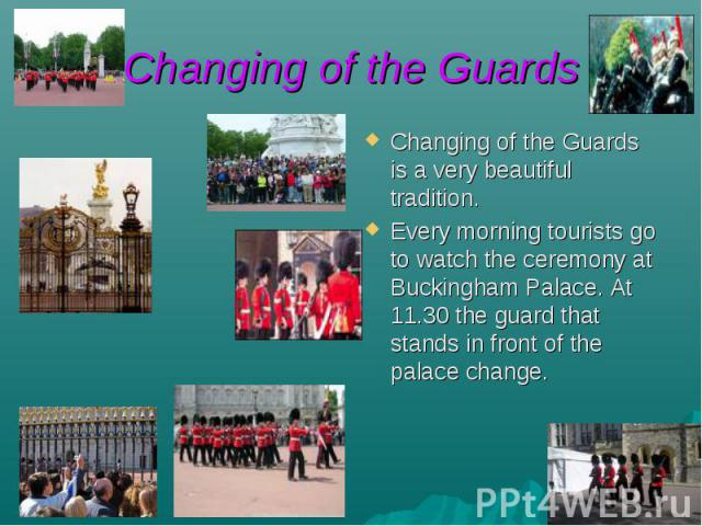 Changing of the Guards Changing of the Guards is a very beautiful tradition. Every morning tourists go to watch the ceremony at Buckingham Palace. At 11.30 the guard that stands in front of the palace change.