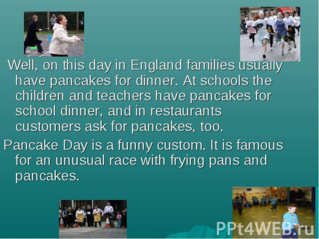 Well, on this day in England families usually have pancakes for dinner. At schools the children and teachers have pancakes for school dinner, and in restaurants customers ask for pancakes, too. Well, on this day in England families usually have panc…