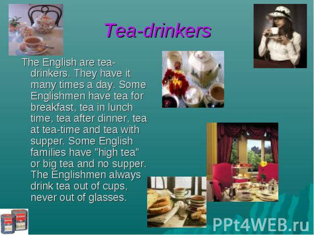 """Tea-drinkers The English are tea-drinkers. They have it many times a day. Some Englishmen have tea for breakfast, tea in lunch time, tea after dinner, tea at tea-time and tea with supper. Some English families have """"high tea"""" or big tea an…"""