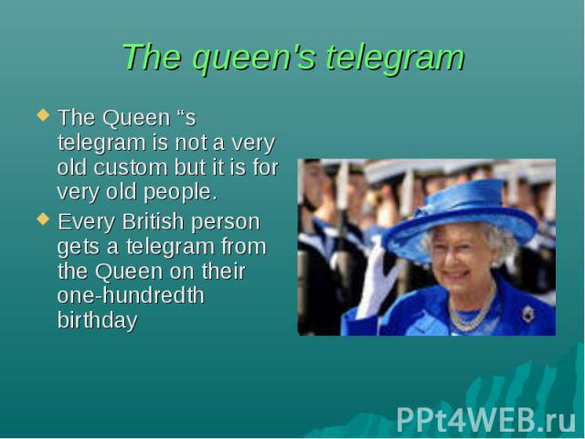 """The queen's telegram The Queen """"s telegram is not a very old custom but it is for very old people. Every British person gets a telegram from the Queen on their one-hundredth birthday"""