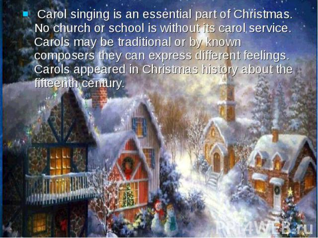 Carol singing is an essential part of Christmas. No church or school is without its carol service. Carols may be traditional or by known composers they can express different feelings. Carols appeared in Christmas history about the fifteenth century.…