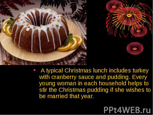 A typical Christmas lunch includes turkey with cranberry sauce and pudding. Every young woman in each household helps to stir the Christmas pudding if she wishes to be married that year. A typical Christmas lunch includes turkey with cranberry sauce…