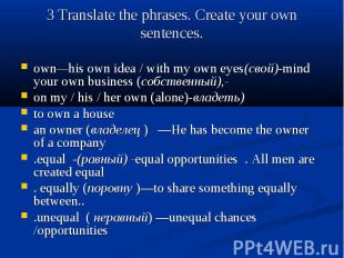 3 Translate the phrases. Create your own sentences. own—his own idea / with my o