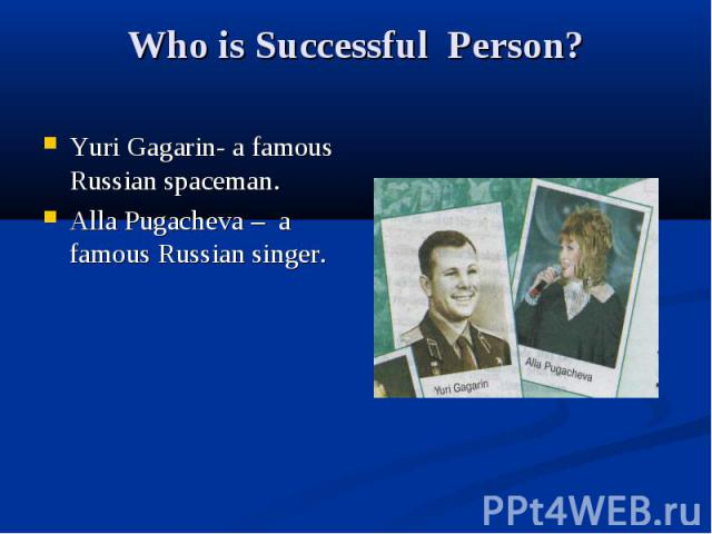 Who is Successful Person? Yuri Gagarin- a famous Russian spaceman. Alla Pugacheva – a famous Russian singer.