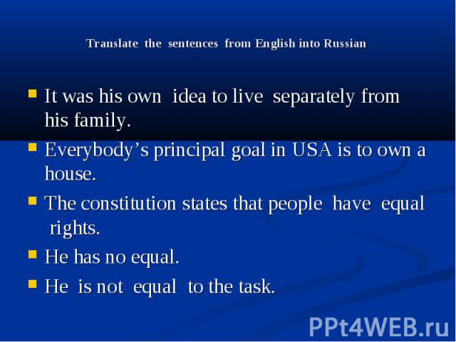 Translate the sentences from English into Russian It was his own idea to live separately from his family. Everybody's principal goal in USA is to own a house. The constitution states that people have equal rights. He has no equal. He is not equal to…