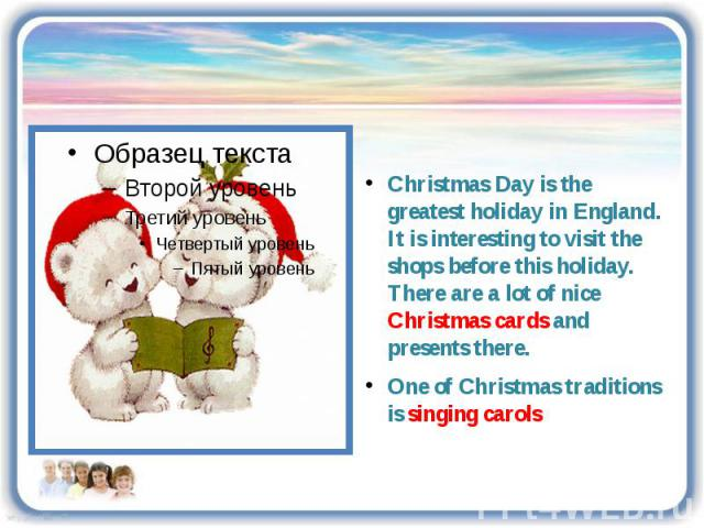 Christmas Day is the greatest holiday in England. It is interesting to visit the shops before this holiday. There are a lot of nice Christmas cards and presents there. One of Christmas traditions is singing carols