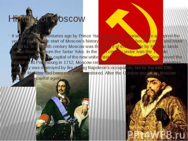 History of Moscow It was founded 8 centuries ago by Prince Yuri Dolgoruky. Historians have accepted the year of 1147 as the start of Moscow's history. Gradually the city became more and more powerful. In the 13th century Moscow was the centre of the…