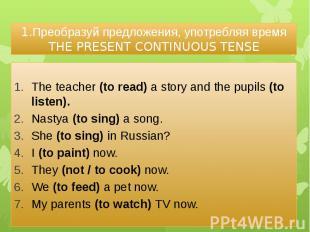 1.Преобразуй предложения, употребляя время THE PRESENT CONTINUOUS TENSE The teac