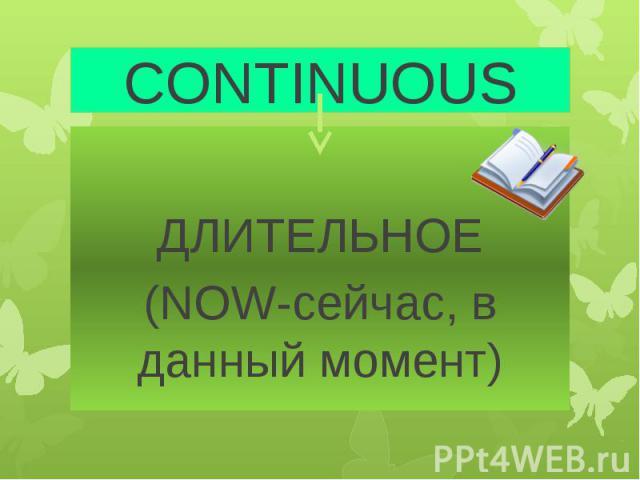 CONTINUOUS ДЛИТЕЛЬНОЕ (NOW-сейчас, в данный момент)