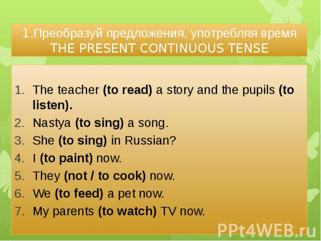 1.Преобразуй предложения, употребляя время THE PRESENT CONTINUOUS TENSE The teacher (to read) a story and the pupils (to listen). Nastya (to sing) a song. She (to sing) in Russian? I (to paint) now. They (not / to cook) now. We (to feed) a pet now. …