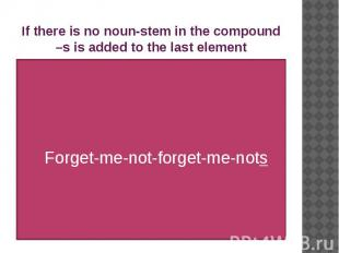 If there is no noun-stem in the compound –s is added to the last element Forget-