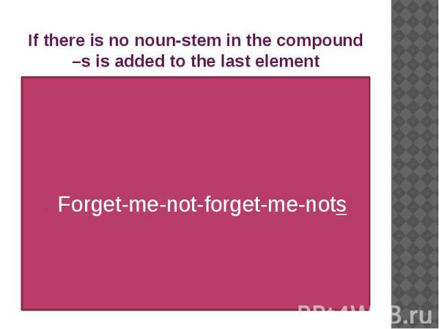 If there is no noun-stem in the compound –s is added to the last element Forget-me-not-forget-me-nots