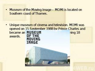 Museum of the Moving Image – MOMI is located on Southern coast of Thames. Museum