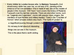 Every visitor to London knows who is Madame Tussaud's. And almost every visitor