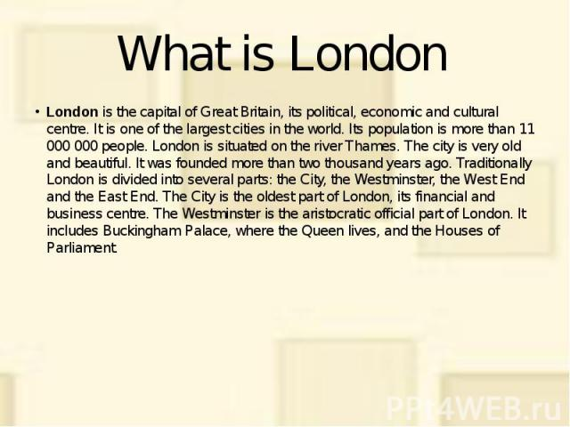 What is London London is the capital of Great Britain, its political, economic and cultural centre. It is one of the largest cities in the world. Its population is more than 11 000 000 people. London is situated on the river Thames. The city is very…