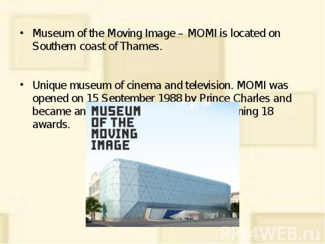 Museum of the Moving Image – MOMI is located on Southern coast of Thames. Museum of the Moving Image – MOMI is located on Southern coast of Thames. Unique museum of cinema and television. MOMI was opened on 15 September 1988 by Prince Charles and be…