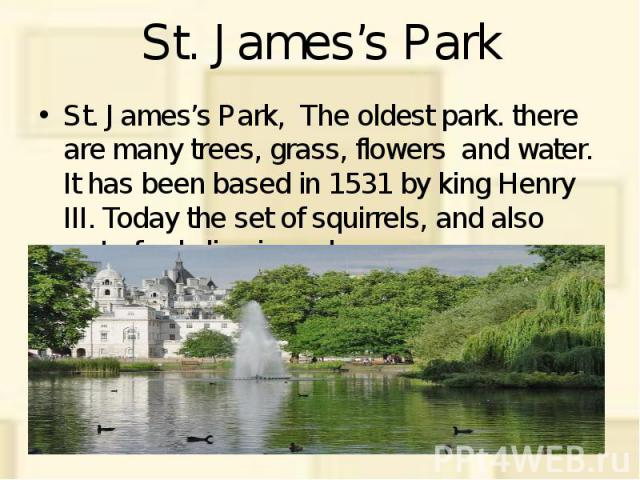 St. James's Park St. James's Park, The oldest park. there are many trees, grass, flowers and water. It has been based in 1531 by king Henry III. Today the set of squirrels, and also waterfowls live in park.