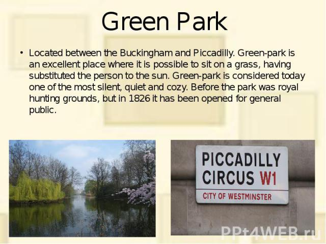 Green Park Located between the Buckingham and Piccadilly. Green-park is an excellent place where it is possible to sit on a grass, having substituted the person to the sun. Green-park is considered today one of the most silent, quiet and cozy. Befor…