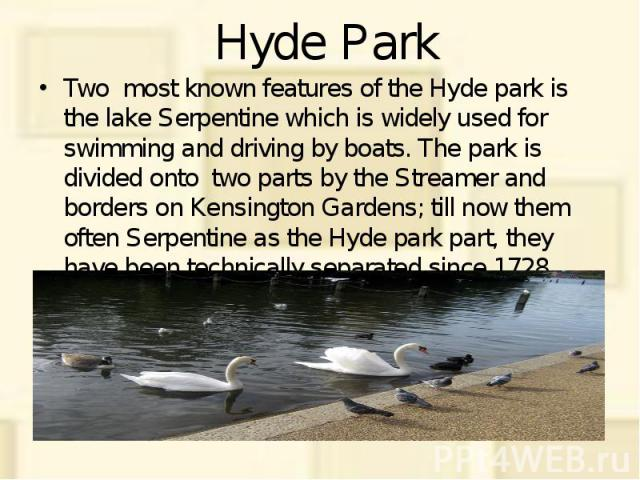 Hyde Park Two most known features of the Hyde park is the lake Serpentine which is widely used for swimming and driving by boats. The park is divided onto two parts by the Streamer and borders on Kensington Gardens; till now them often Serpentine as…
