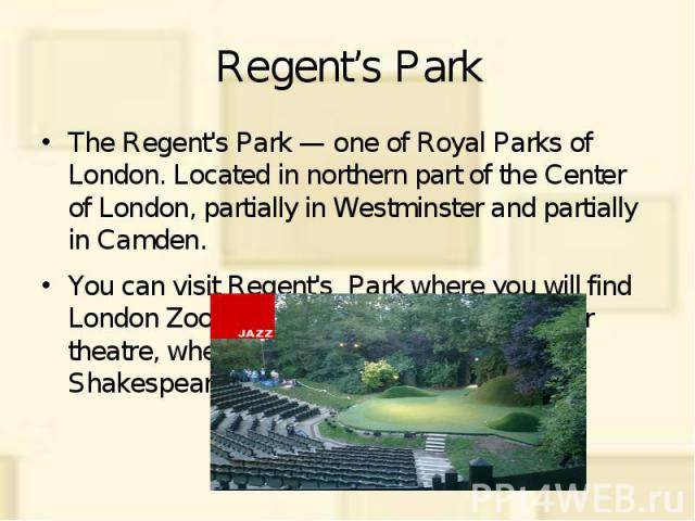 Regent's Park The Regent's Park — one of Royal Parks of London. Located in northern part of the Center of London, partially in Westminster and partially in Camden. You can visit Regent's Park where you will find London Zoo, a boating lake and an ope…