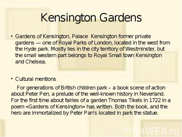 Kensington Gardens Gardens of Kensington, Palace Kensington former private gardens — one of Royal Parks of London, located in the west from the Hyde park. Mostly lies in the city territory of Westminster, but the small western part belongs to Royal …