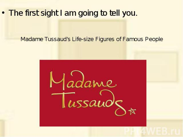 Madame Tussaud's Life-size Figures of Famous People The first sight I am going to tell you.