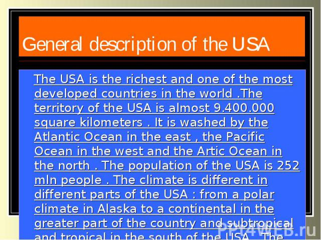 General description of the USA The USA is the richest and one of the most developed countries in the world .The territory of the USA is almost 9.400.000 square kilometers . It is washed by the Atlantic Ocean in the east , the Pacific Ocean in the we…