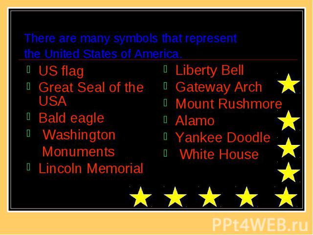 There are many symbols that represent the United States of America. US flag Great Seal of the USA Bald eagle Washington Monuments Lincoln Memorial