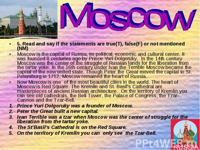 5. Read and say if the statements are true(T), false(F) or not mentioned (NM) 5. Read and say if the statements are true(T), false(F) or not mentioned (NM) Moscow is the capital of Russia, its political, economic and cultural center. It was founded …