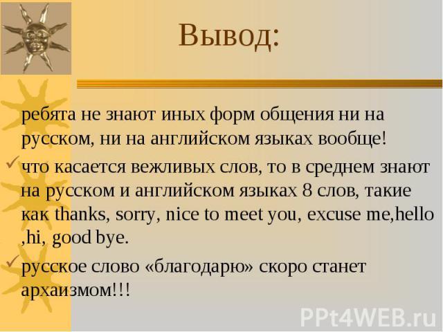 ребята не знают иных форм общения ни на русском, ни на английском языках вообще! ребята не знают иных форм общения ни на русском, ни на английском языках вообще! что касается вежливых слов, то в среднем знают на русском и английском языках 8 слов, т…