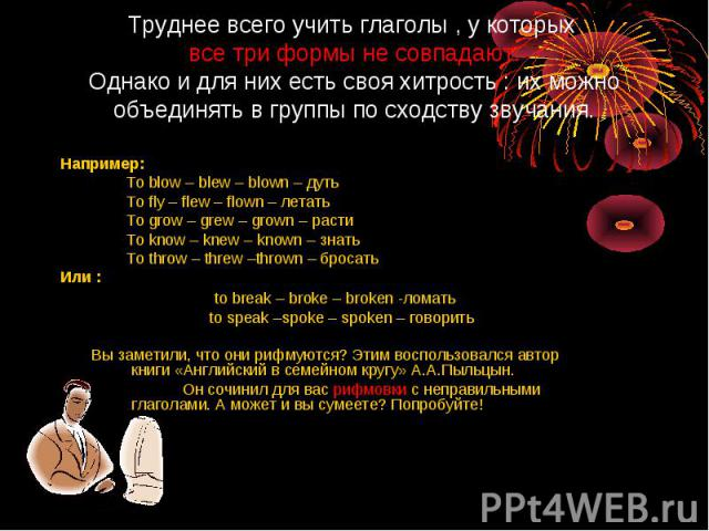 Например: Например: To blow – blew – blown – дуть To fly – flew – flown – летать To grow – grew – grown – расти To know – knew – known – знать To throw – threw –thrown – бросать Или : to break – broke – broken -ломать to speak –spoke – spoken – гово…