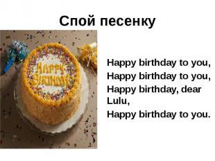 Спой песенку Happy birthday to you, Happy birthday to you, Happy birthday, dear