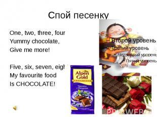 Спой песенку One, two, three, four Yummy chocolate, Give me more! Five, six, sev