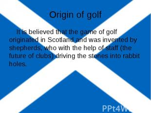 Origin of golf It is believed that the game of golf originated in Scotland and w