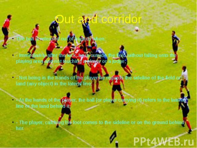 Out and corridor The ball is released out of bounds when: - Immediately after the kick, he is outside the field without falling onto the playing area and not touching a player or a judge; - Not being in the hands of the player he regards the sidelin…