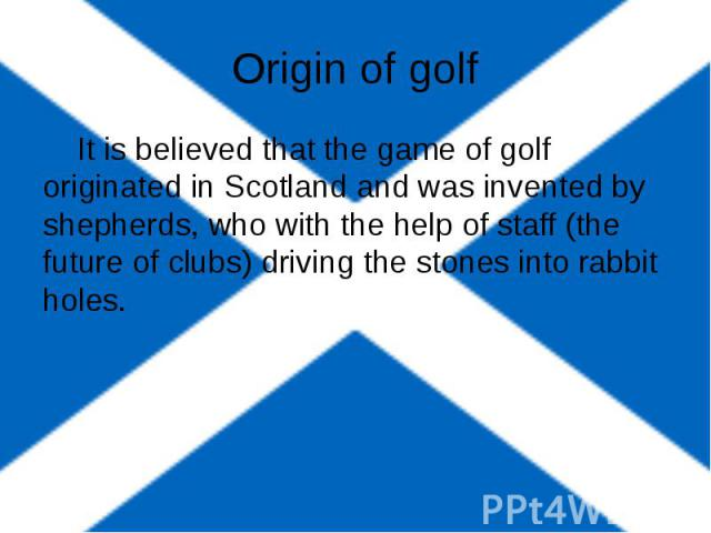 Origin of golf It is believed that the game of golf originated in Scotland and was invented by shepherds, who with the help of staff (the future of clubs) driving the stones into rabbit holes.