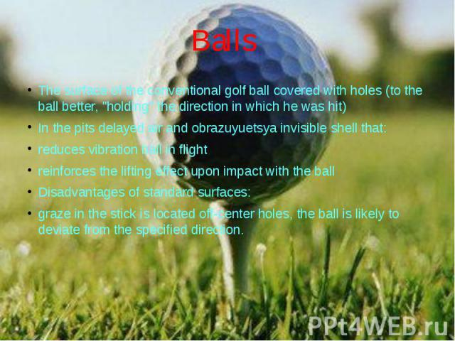 """Balls The surface of the conventional golf ball covered with holes (to the ball better, """"holding"""" the direction in which he was hit) In the pits delayed air and obrazuyuetsya invisible shell that: reduces vibration ball in flight reinforce…"""