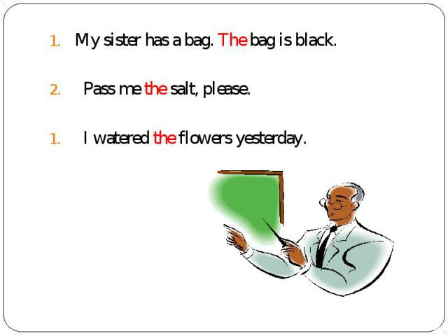 My sister has a bag. The bag is black. My sister has a bag. The bag is black. Pass me the salt, please. I watered the flowers yesterday.
