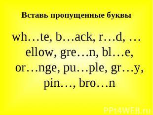 wh…te, b…ack, r…d, …ellow, gre…n, bl…e, or…nge, pu…ple, gr…y, pin…, bro…n wh…te,