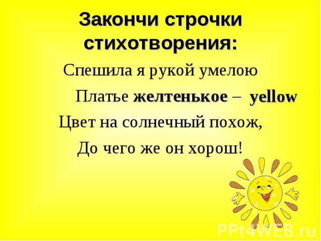 Спешила я рукой умелою Спешила я рукой умелою Платье желтенькое – Цвет на солнечный похож, До чего же он хорош!
