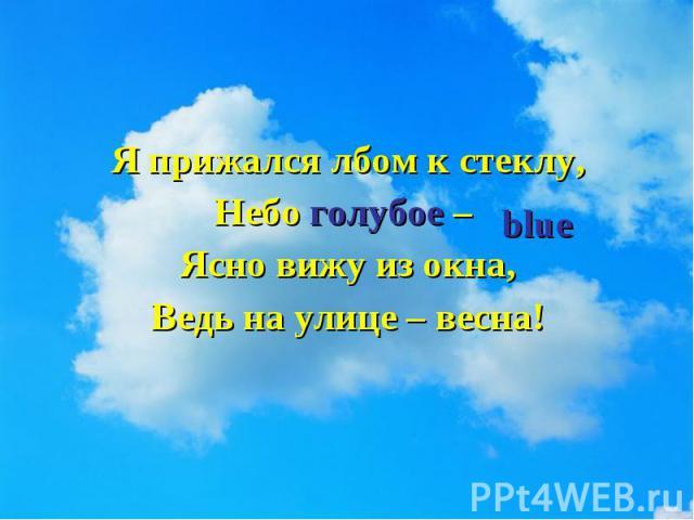 Я прижался лбом к стеклу, Я прижался лбом к стеклу, Небо голубое – Ясно вижу из окна, Ведь на улице – весна!