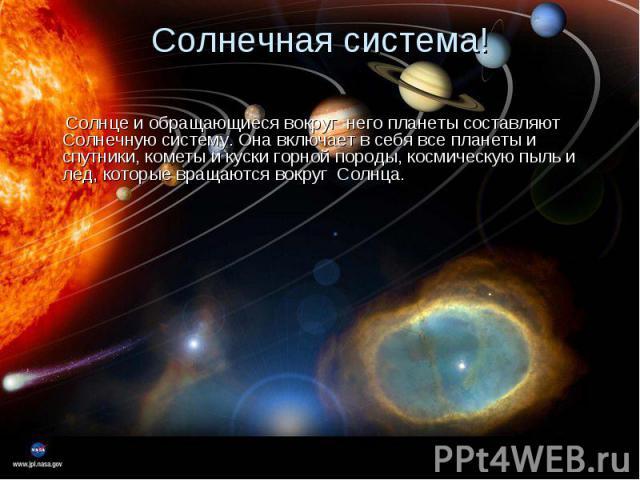 Солнце и обращающиеся вокруг него планеты составляют Солнечную систему. Она включает в себя все планеты и спутники, кометы и куски горной породы, космическую пыль и лед, которые вращаются вокруг Солнца. Солнце и обращающиеся вокруг него планеты сост…