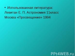 Использованная литература: Использованная литература: Левитан Е. П. Астрономия 1