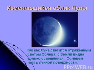 Так как Луна светится отражённым светом Солнца, с Земли видна только освещённая
