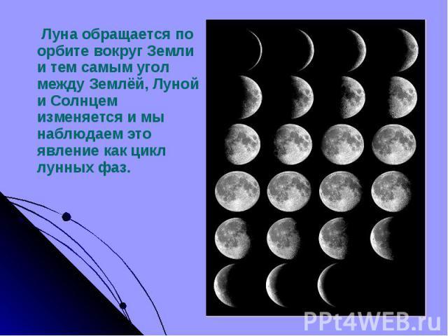 Луна обращается по орбите вокруг Земли и тем самым угол между Землёй, Луной и Солнцем изменяется и мы наблюдаем это явление как цикл лунных фаз. Луна обращается по орбите вокруг Земли и тем самым угол между Землёй, Луной и Солнцем изменяется и мы на…